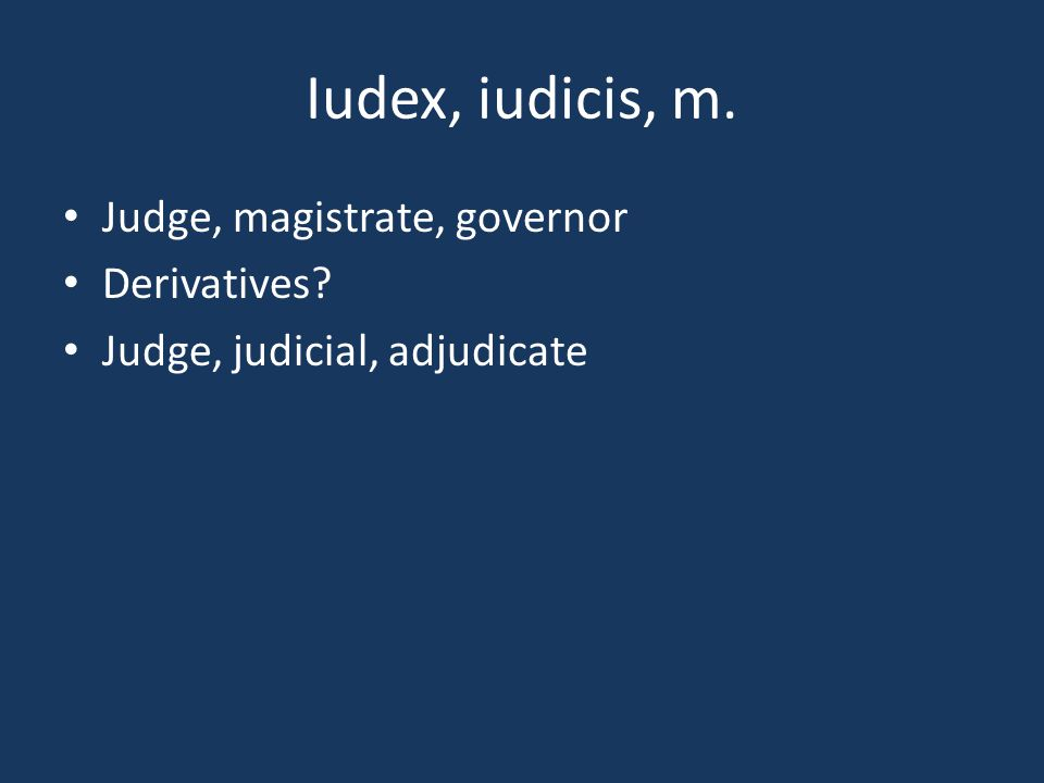 Iudex, iudicis, m. Judge, magistrate, governor Derivatives? Judge, judicial, adjudicate
