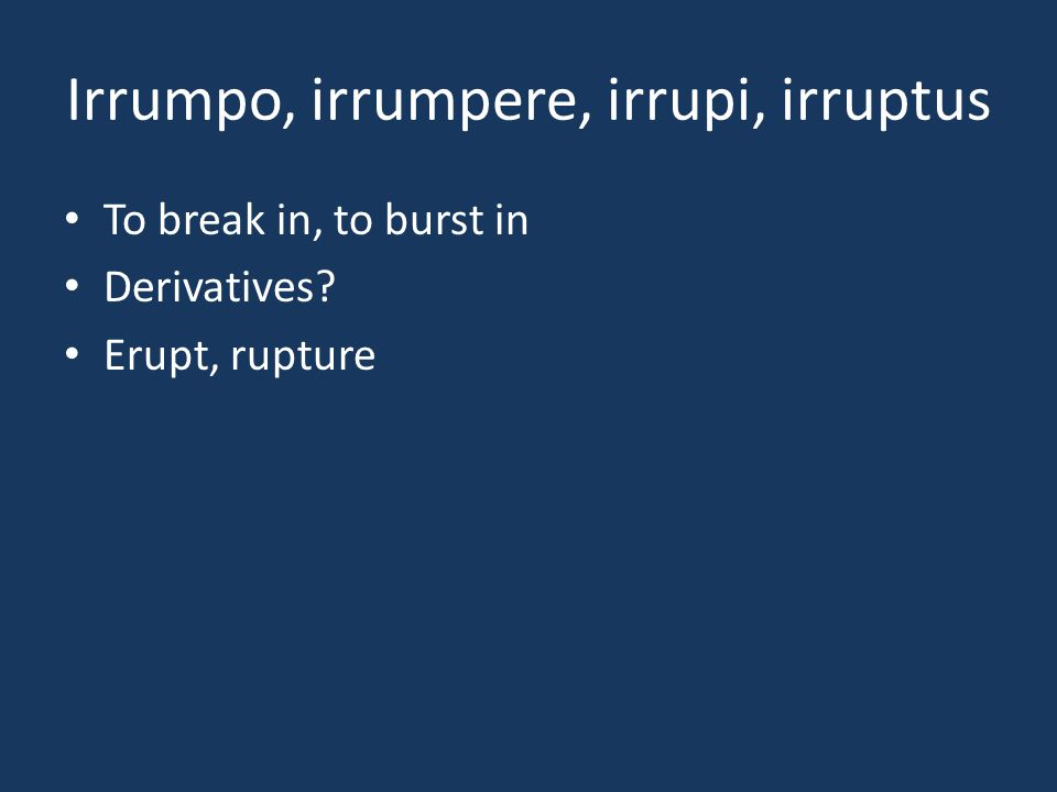 Irrumpo, irrumpere, irrupi, irruptus To break in, to burst in Derivatives? Erupt, rupture