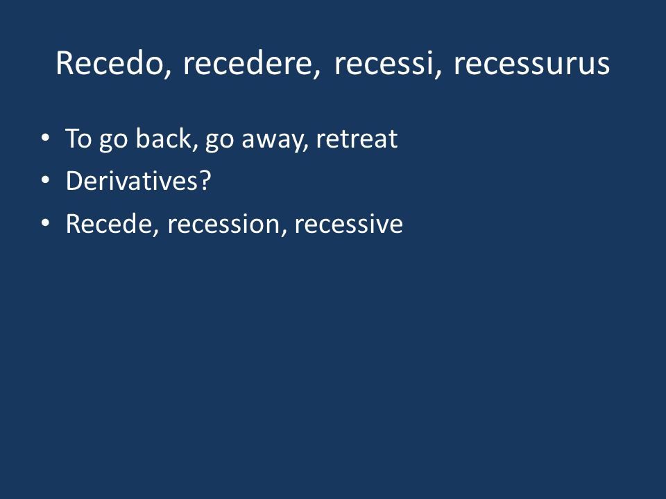 Recedo, recedere, recessi, recessurus To go back, go away, retreat Derivatives? Recede, recession, recessive