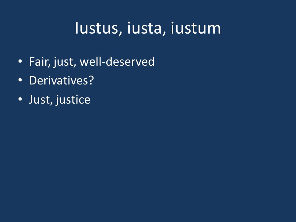 Iustus, iusta, iustum Fair, just, well-deserved Derivatives? Just, justice