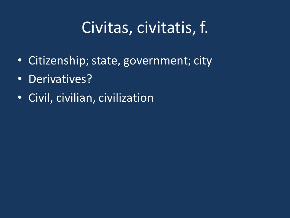 Civitas, civitatis, f. Citizenship; state, government; city Derivatives? Civil, civilian, civilization