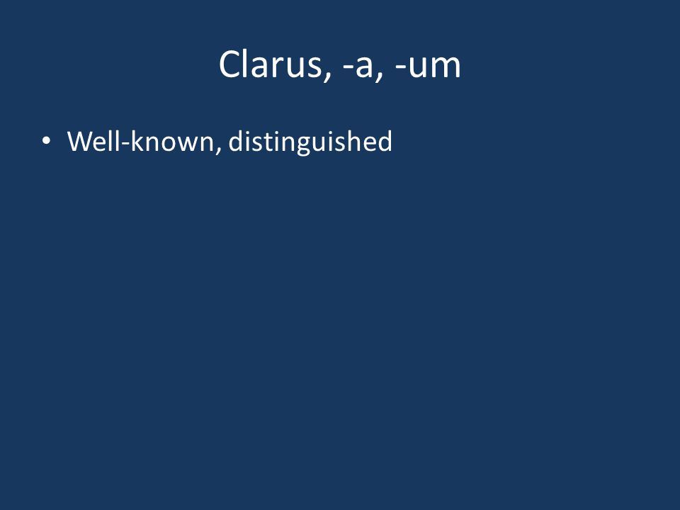 Clarus, -a, -um Well-known, distinguished