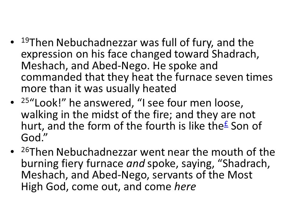 19 Then Nebuchadnezzar was full of fury, and the expression on his face changed toward Shadrach, Meshach, and Abed-Nego.