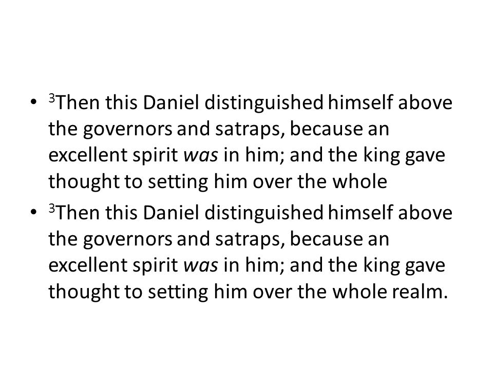 3 Then this Daniel distinguished himself above the governors and satraps, because an excellent spirit was in him; and the king gave thought to setting him over the whole 3 Then this Daniel distinguished himself above the governors and satraps, because an excellent spirit was in him; and the king gave thought to setting him over the whole realm.