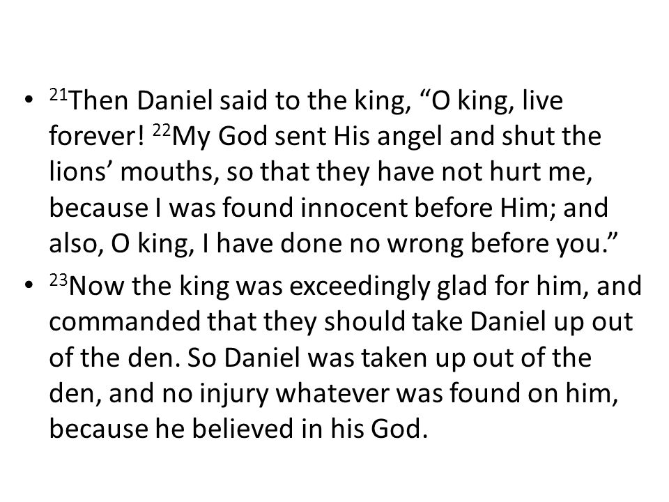 21 Then Daniel said to the king, O king, live forever.