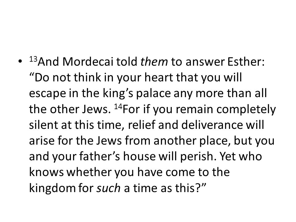 13 And Mordecai told them to answer Esther: Do not think in your heart that you will escape in the king's palace any more than all the other Jews.