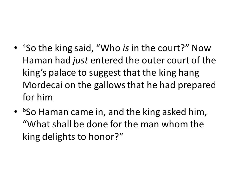 4 So the king said, Who is in the court? Now Haman had just entered the outer court of the king's palace to suggest that the king hang Mordecai on the gallows that he had prepared for him 6 So Haman came in, and the king asked him, What shall be done for the man whom the king delights to honor?
