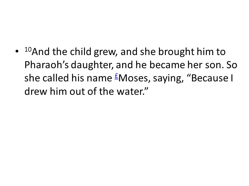 10 And the child grew, and she brought him to Pharaoh's daughter, and he became her son.