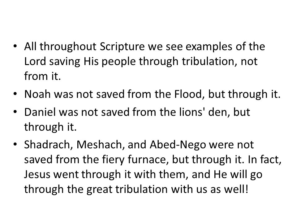 All throughout Scripture we see examples of the Lord saving His people through tribulation, not from it.