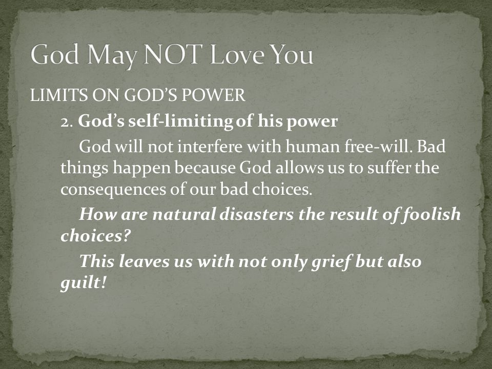 LIMITS ON GOD'S POWER 2. God's self-limiting of his power God will not interfere with human free-will. Bad things happen because God allows us to suff