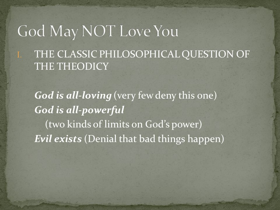 I. THE CLASSIC PHILOSOPHICAL QUESTION OF THE THEODICY God is all-loving (very few deny this one) God is all-powerful (two kinds of limits on God's pow
