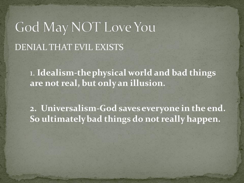 DENIAL THAT EVIL EXISTS 1. Idealism-the physical world and bad things are not real, but only an illusion. 2. Universalism-God saves everyone in the en