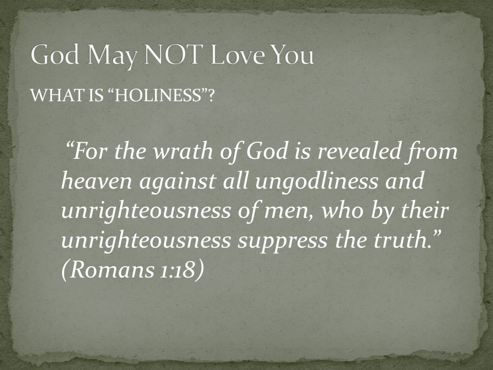 "WHAT IS ""HOLINESS""? ""For the wrath of God is revealed from heaven against all ungodliness and unrighteousness of men, who by their unrighteousness sup"