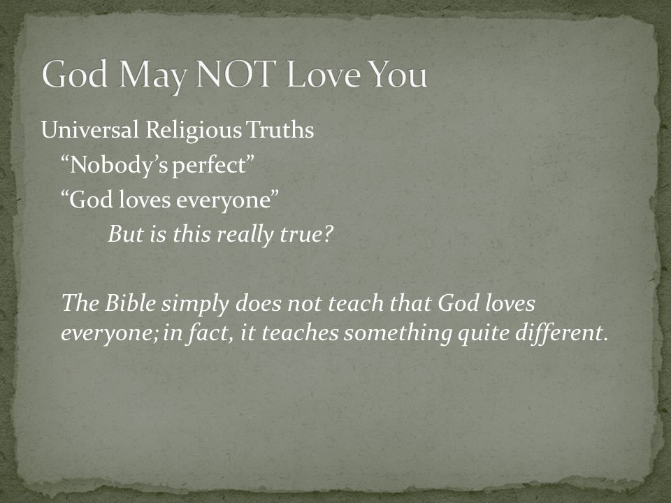 "Universal Religious Truths ""Nobody's perfect"" ""God loves everyone"" But is this really true? The Bible simply does not teach that God loves everyone; i"