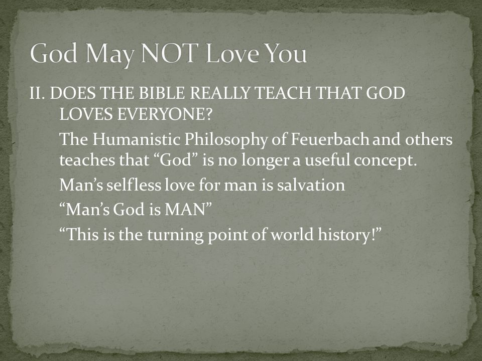 "II. DOES THE BIBLE REALLY TEACH THAT GOD LOVES EVERYONE? The Humanistic Philosophy of Feuerbach and others teaches that ""God"" is no longer a useful co"
