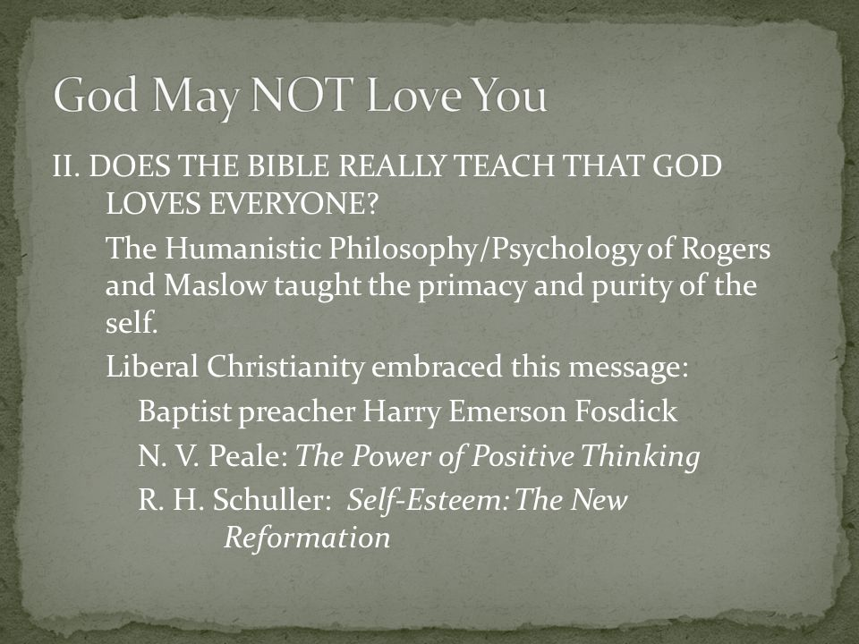 II. DOES THE BIBLE REALLY TEACH THAT GOD LOVES EVERYONE? The Humanistic Philosophy/Psychology of Rogers and Maslow taught the primacy and purity of th