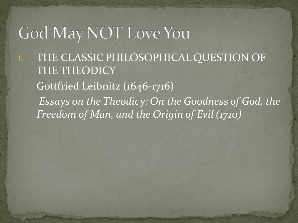 I. THE CLASSIC PHILOSOPHICAL QUESTION OF THE THEODICY Gottfried Leibnitz (1646-1716) Essays on the Theodicy: On the Goodness of God, the Freedom of Ma