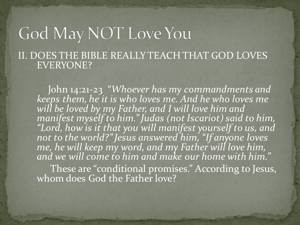 "II. DOES THE BIBLE REALLY TEACH THAT GOD LOVES EVERYONE? John 14:21-23 ""Whoever has my commandments and keeps them, he it is who loves me. And he who"