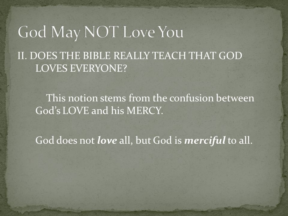 II. DOES THE BIBLE REALLY TEACH THAT GOD LOVES EVERYONE? This notion stems from the confusion between God's LOVE and his MERCY. God does not love all,