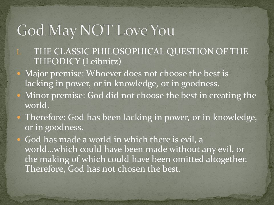 I. THE CLASSIC PHILOSOPHICAL QUESTION OF THE THEODICY (Leibnitz) Major premise: Whoever does not choose the best is lacking in power, or in knowledge,