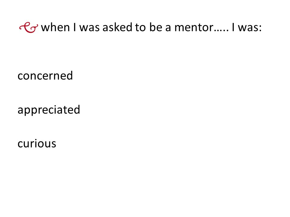 when I was asked to be a mentor….. I was: concerned appreciated curious