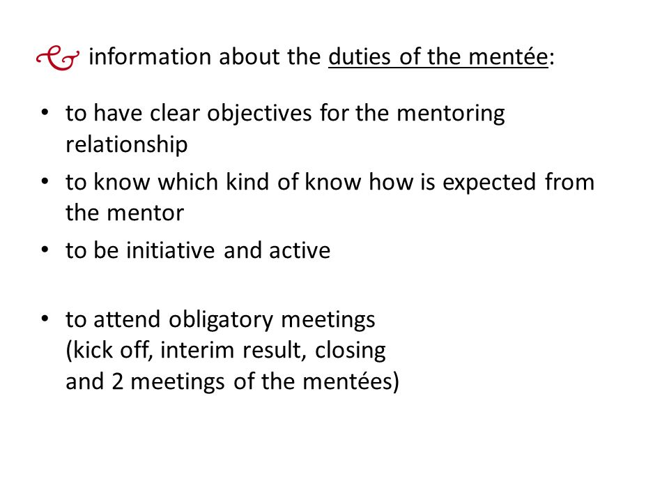 information about the duties of the mentée: to have clear objectives for the mentoring relationship to know which kind of know how is expected from the mentor to be initiative and active to attend obligatory meetings (kick off, interim result, closing and 2 meetings of the mentées)