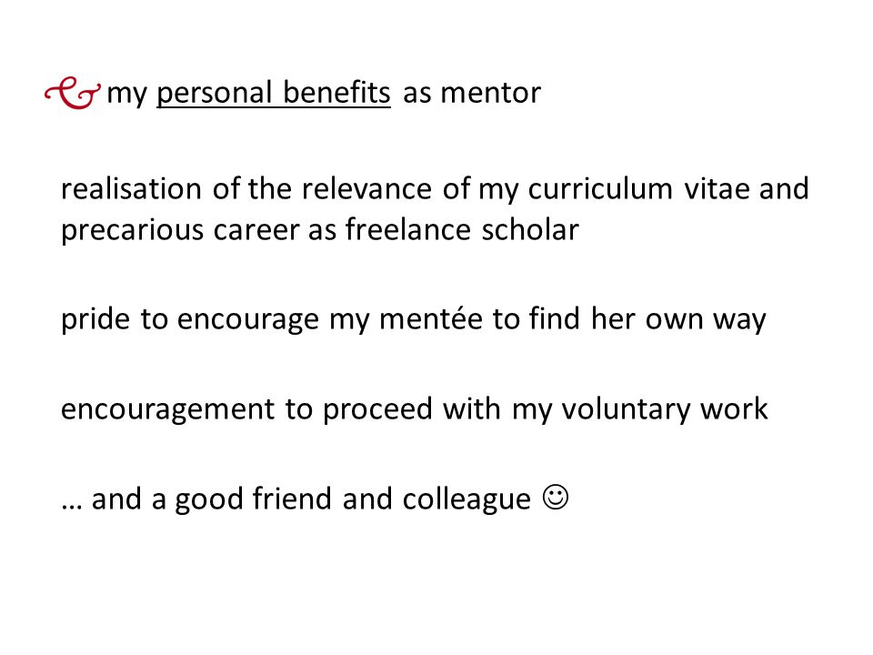 my personal benefits as mentor realisation of the relevance of my curriculum vitae and precarious career as freelance scholar pride to encourage my mentée to find her own way encouragement to proceed with my voluntary work … and a good friend and colleague