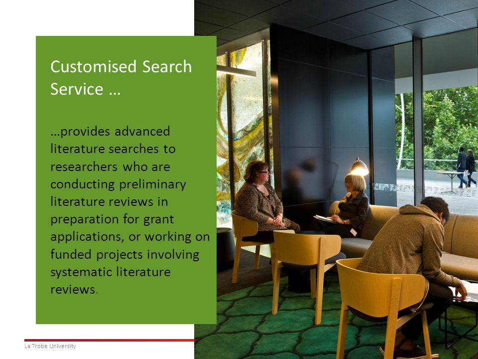 10La Trobe University Customised Search Service … …provides advanced literature searches to researchers who are conducting preliminary literature reviews in preparation for grant applications, or working on funded projects involving systematic literature reviews.