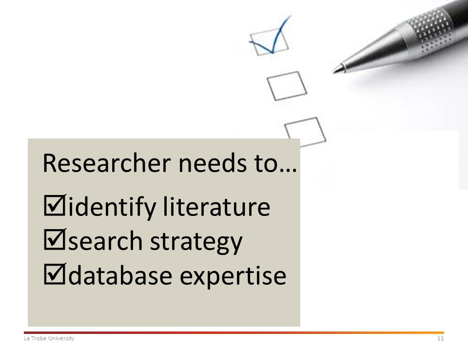 11La Trobe University Researcher needs to…  identify literature  search strategy  database expertise