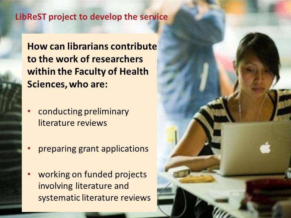 12La Trobe University LibReST project to develop the service How can librarians contribute to the work of researchers within the Faculty of Health Sci