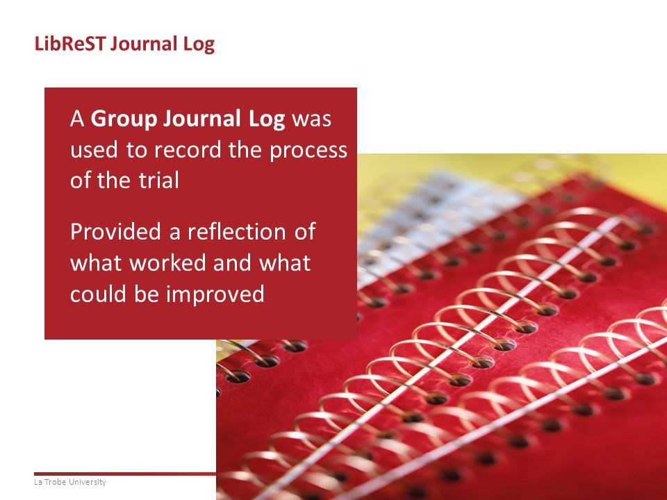 14La Trobe University LibReST Journal Log A Group Journal Log was used to record the process of the trial Provided a reflection of what worked and what could be improved