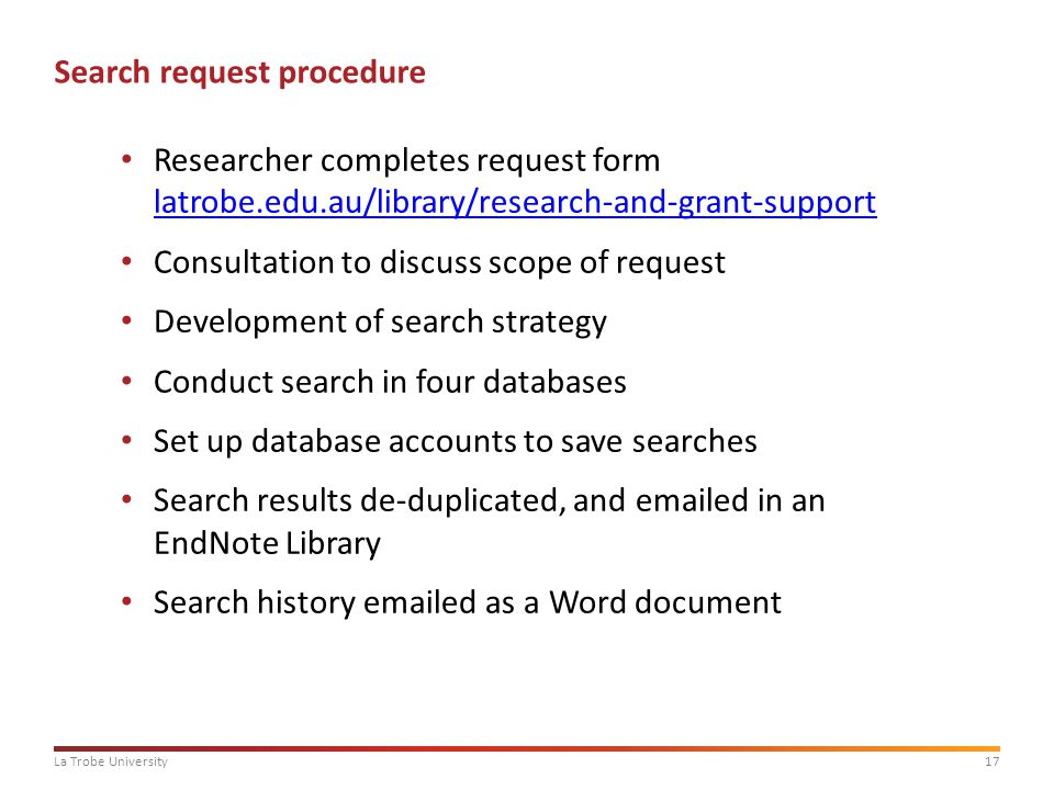 17La Trobe University Search request procedure Researcher completes request form latrobe.edu.au/library/research-and-grant-support latrobe.edu.au/library/research-and-grant-support Consultation to discuss scope of request Development of search strategy Conduct search in four databases Set up database accounts to save searches Search results de-duplicated, and emailed in an EndNote Library Search history emailed as a Word document