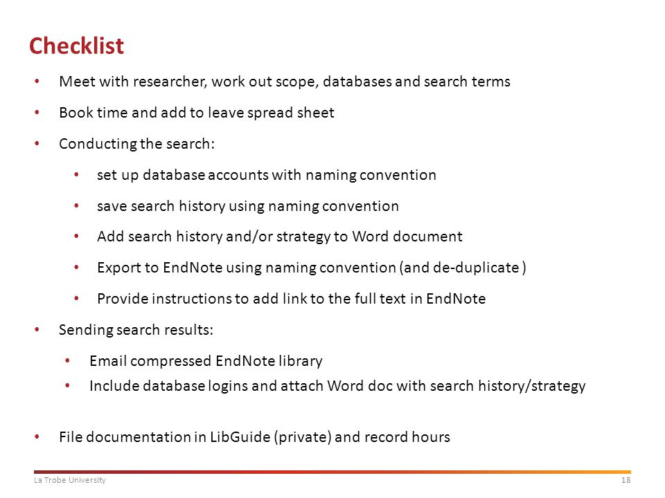 18La Trobe University Checklist Meet with researcher, work out scope, databases and search terms Book time and add to leave spread sheet Conducting the search: set up database accounts with naming convention save search history using naming convention Add search history and/or strategy to Word document Export to EndNote using naming convention (and de-duplicate ) Provide instructions to add link to the full text in EndNote Sending search results: Email compressed EndNote library Include database logins and attach Word doc with search history/strategy File documentation in LibGuide (private) and record hours