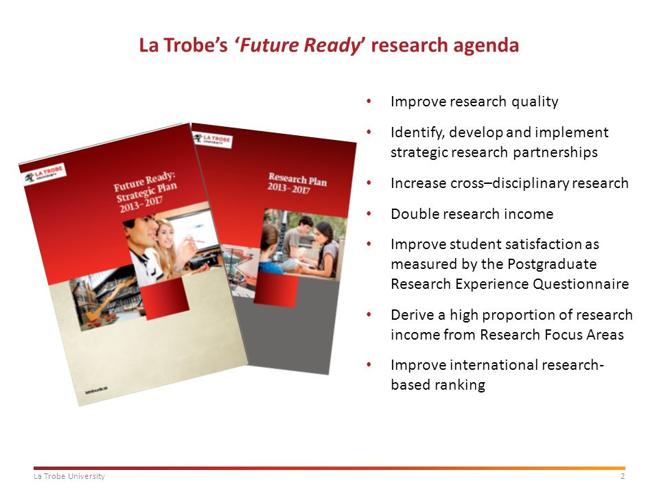 2La Trobe University La Trobe's 'Future Ready' research agenda Improve research quality Identify, develop and implement strategic research partnerships Increase cross–disciplinary research Double research income Improve student satisfaction as measured by the Postgraduate Research Experience Questionnaire Derive a high proportion of research income from Research Focus Areas Improve international research- based ranking