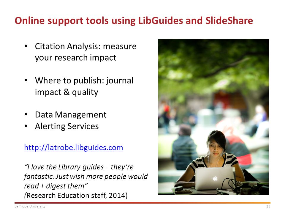23La Trobe University Online support tools using LibGuides and SlideShare Citation Analysis: measure your research impact Where to publish: journal im