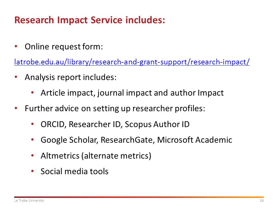 26La Trobe University Research Impact Service includes: Online request form: latrobe.edu.au/library/research-and-grant-support/research-impact/ Analysis report includes: Article impact, journal impact and author Impact Further advice on setting up researcher profiles: ORCID, Researcher ID, Scopus Author ID Google Scholar, ResearchGate, Microsoft Academic Altmetrics (alternate metrics) Social media tools