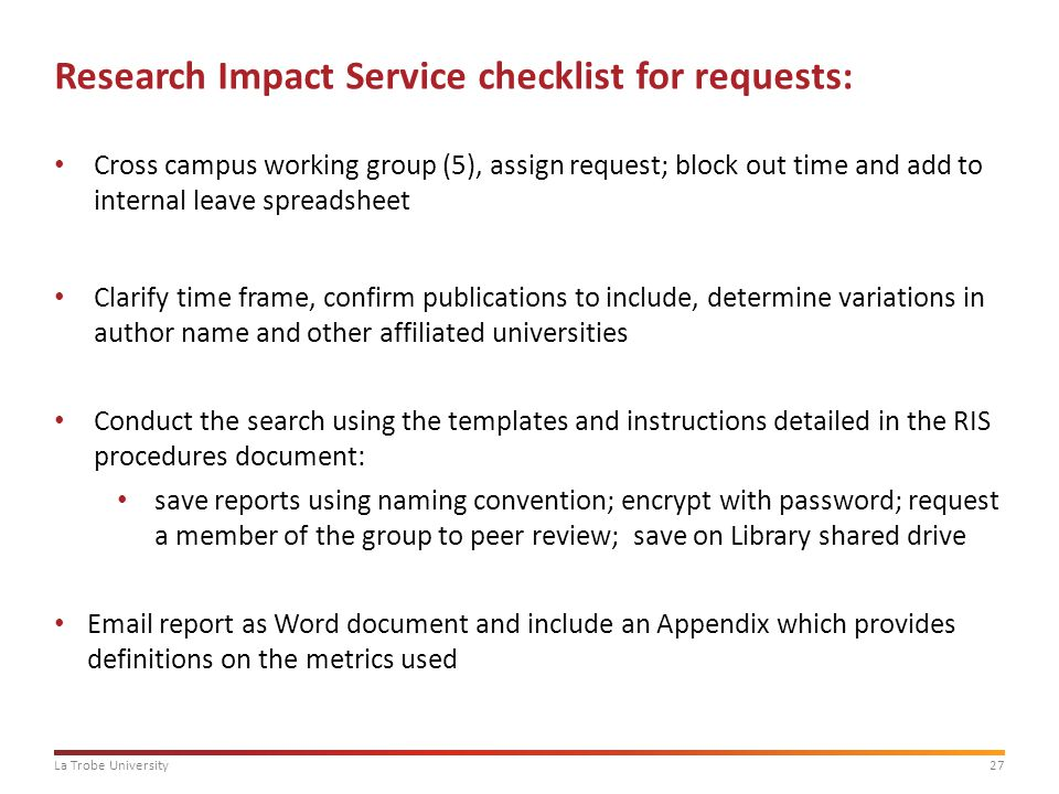 27La Trobe University Research Impact Service checklist for requests: Cross campus working group (5), assign request; block out time and add to internal leave spreadsheet Clarify time frame, confirm publications to include, determine variations in author name and other affiliated universities Conduct the search using the templates and instructions detailed in the RIS procedures document: save reports using naming convention; encrypt with password; request a member of the group to peer review; save on Library shared drive Email report as Word document and include an Appendix which provides definitions on the metrics used
