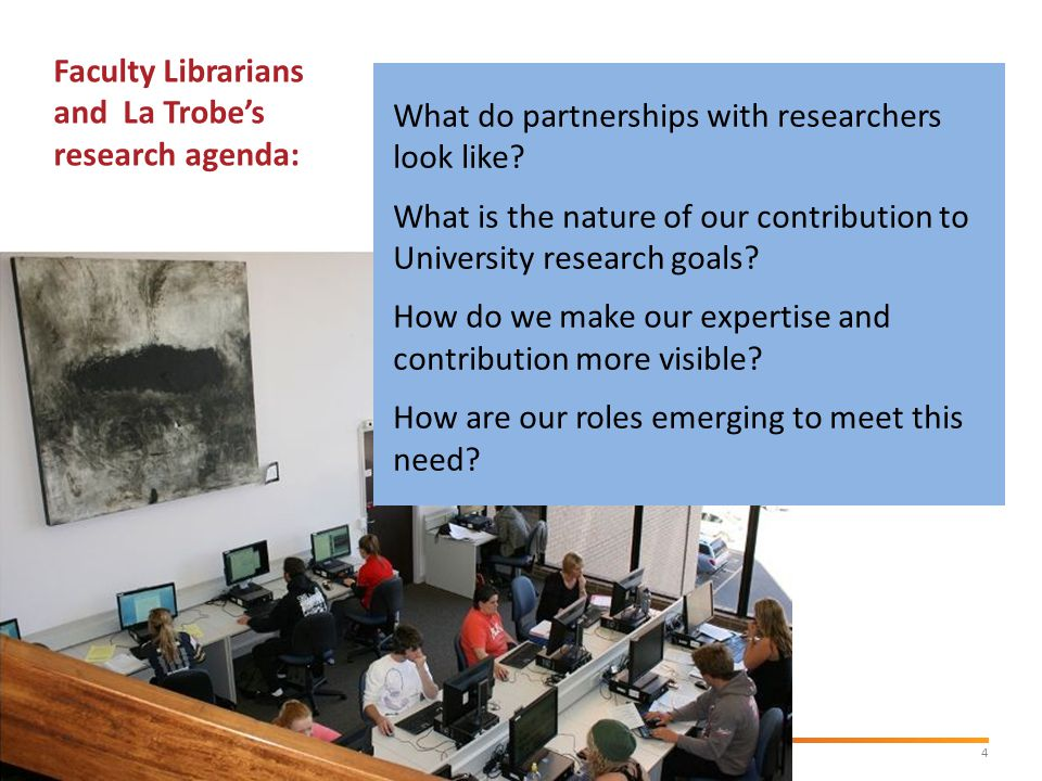4La Trobe University Faculty Librarians and La Trobe's research agenda: What do partnerships with researchers look like.