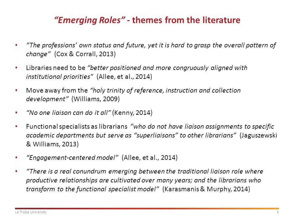 5La Trobe University Emerging Roles - themes from the literature The professions' own status and future, yet it is hard to grasp the overall pattern of change (Cox & Corrall, 2013) Libraries need to be better positioned and more congruously aligned with institutional priorities (Allee, et al., 2014) Move away from the holy trinity of reference, instruction and collection development (Williams, 2009) No one liaison can do it all (Kenny, 2014) Functional specialists as librarians who do not have liaison assignments to specific academic departments but serve as superliaisons to other librarians (Jaguszewski & Williams, 2013) Engagement-centered model (Allee, et al., 2014) There is a real conundrum emerging between the traditional liaison role where productive relationships are cultivated over many years; and the librarians who transform to the functional specialist model (Karasmanis & Murphy, 2014)