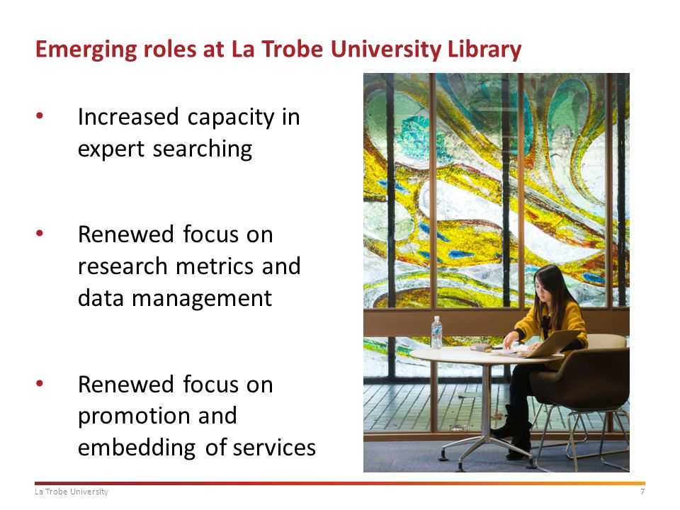7 Emerging roles at La Trobe University Library Increased capacity in expert searching Renewed focus on research metrics and data management Renewed focus on promotion and embedding of services