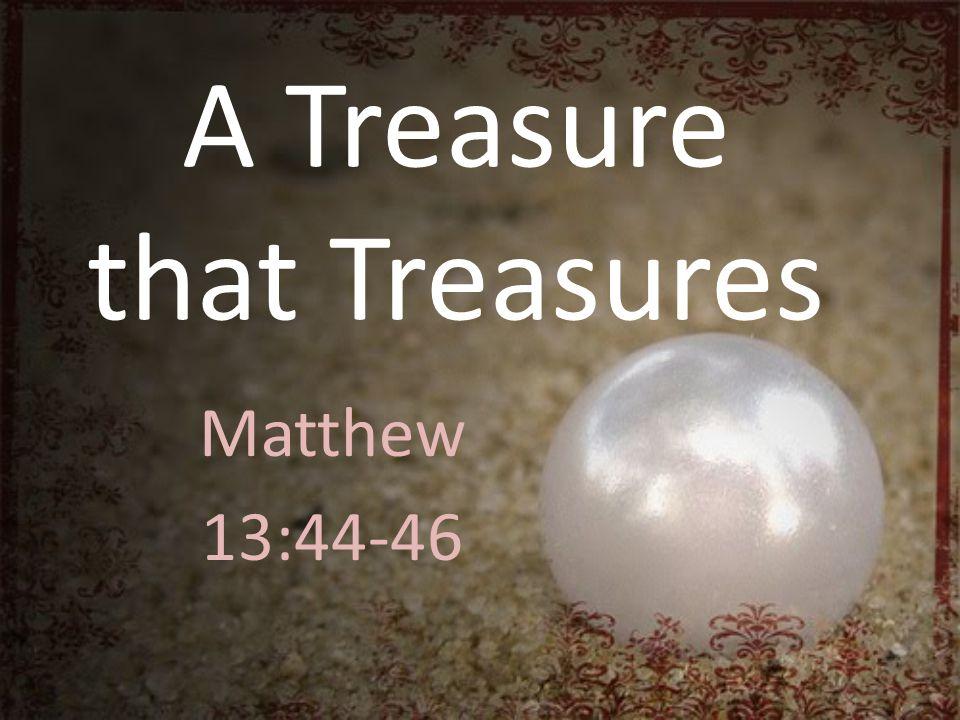 A Treasure that Treasures Matthew 13:44-46
