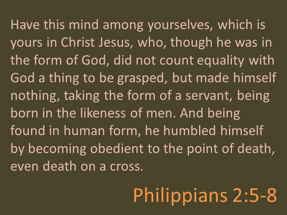 Philippians 2:5-8 Have this mind among yourselves, which is yours in Christ Jesus, who, though he was in the form of God, did not count equality with