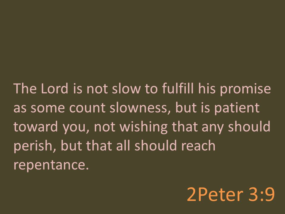 2Peter 3:9 The Lord is not slow to fulfill his promise as some count slowness, but is patient toward you, not wishing that any should perish, but that