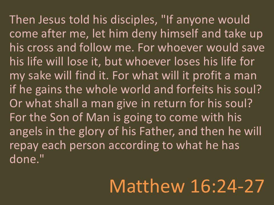 Matthew 16:24-27 Then Jesus told his disciples,