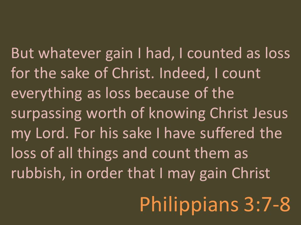 Philippians 3:7-8 But whatever gain I had, I counted as loss for the sake of Christ. Indeed, I count everything as loss because of the surpassing wort