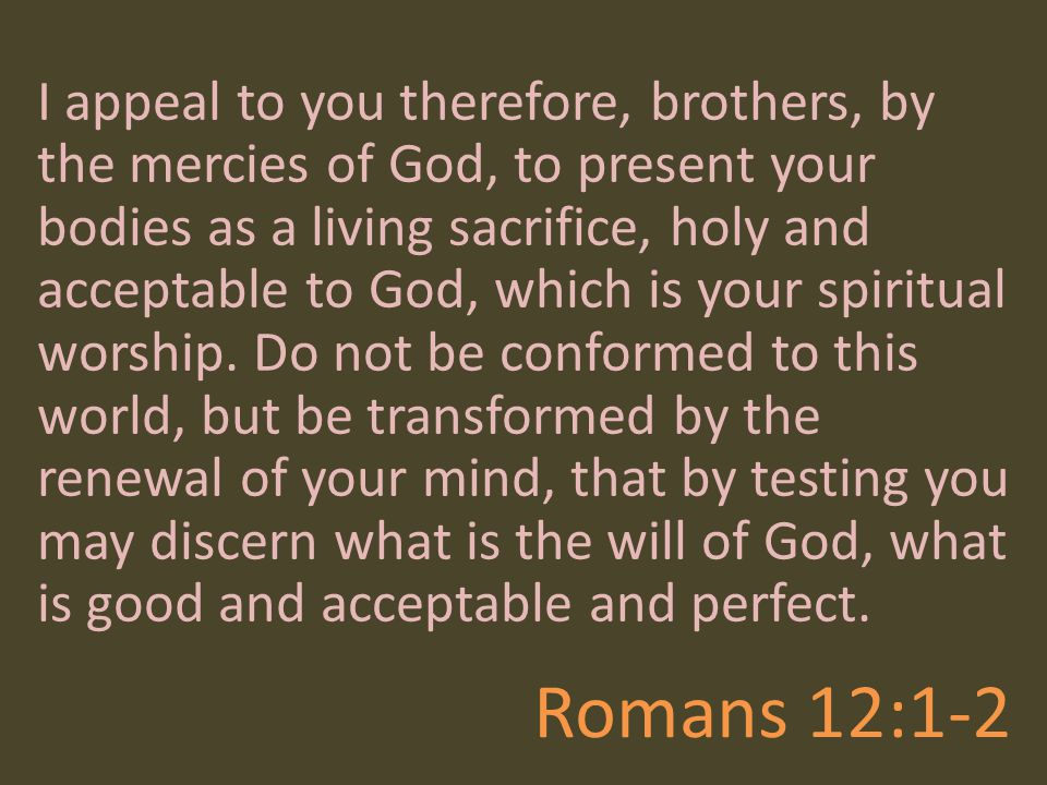 Romans 12:1-2 I appeal to you therefore, brothers, by the mercies of God, to present your bodies as a living sacrifice, holy and acceptable to God, wh