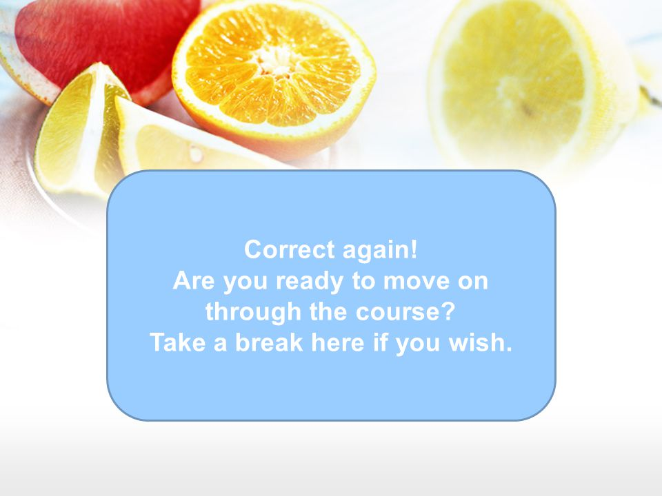 Correct again! Are you ready to move on through the course? Take a break here if you wish.