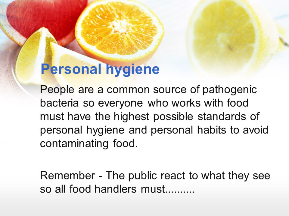 Personal hygiene People are a common source of pathogenic bacteria so everyone who works with food must have the highest possible standards of persona