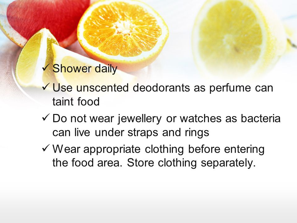 Shower daily Use unscented deodorants as perfume can taint food Do not wear jewellery or watches as bacteria can live under straps and rings Wear appr