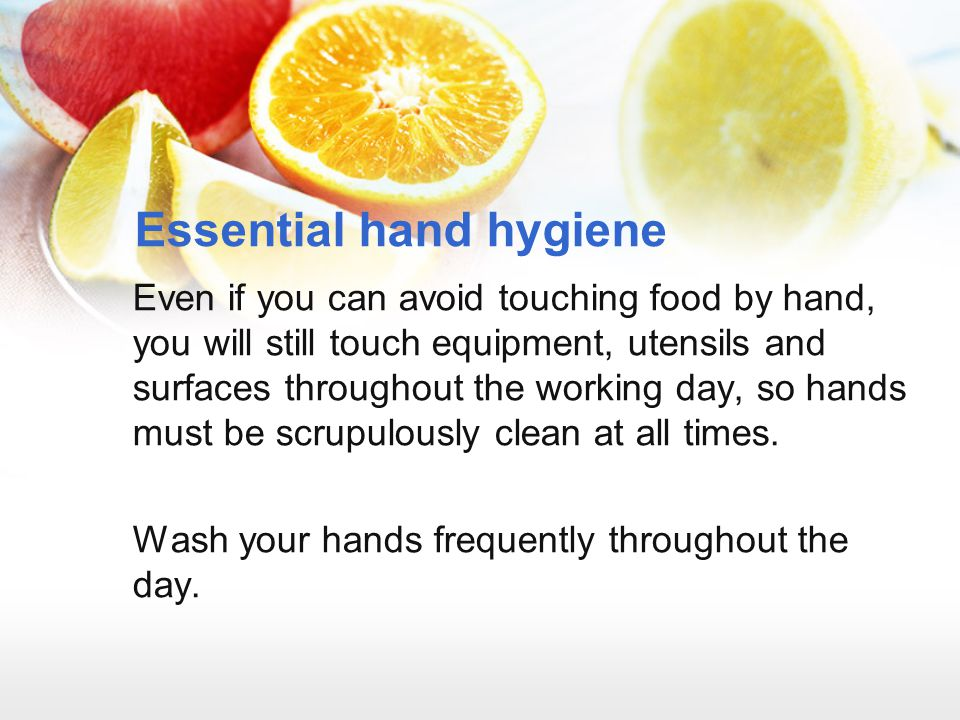 Essential hand hygiene Even if you can avoid touching food by hand, you will still touch equipment, utensils and surfaces throughout the working day,